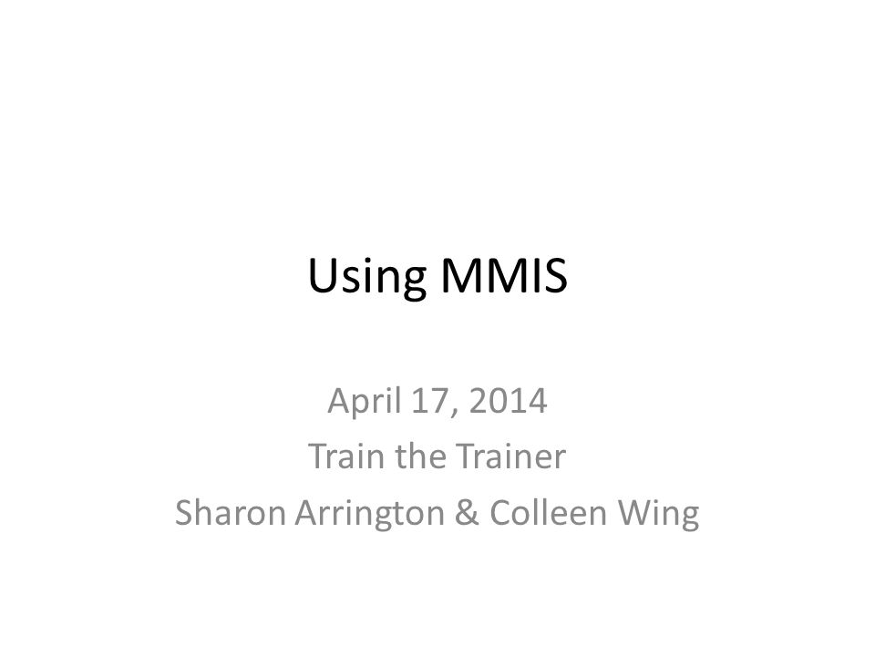 Using MMIS April 17, 2014 Train the Trainer Sharon Arrington & Colleen Wing