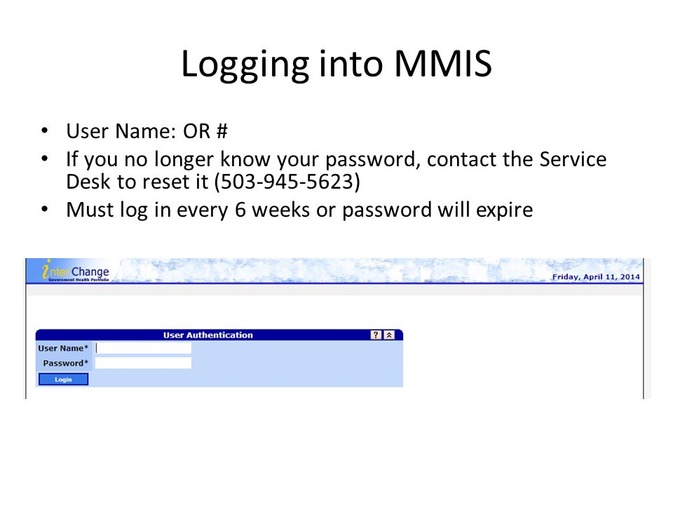 Logging into MMIS User Name: OR # If you no longer know your password, contact the Service Desk to reset it (503-945-5623) Must log in every 6 weeks o