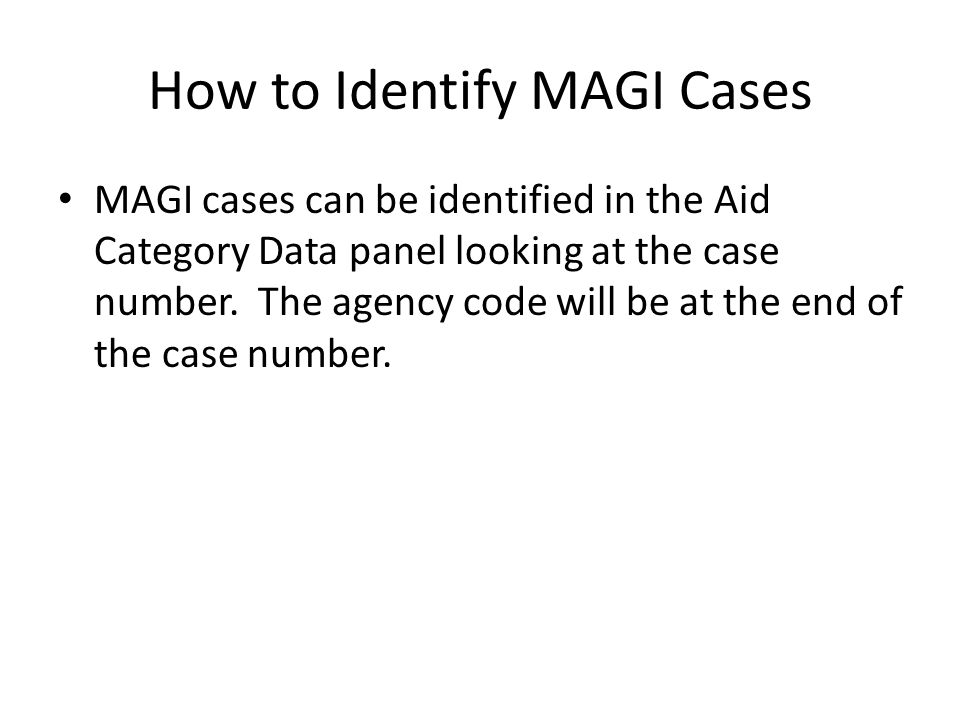 How to Identify MAGI Cases MAGI cases can be identified in the Aid Category Data panel looking at the case number. The agency code will be at the end