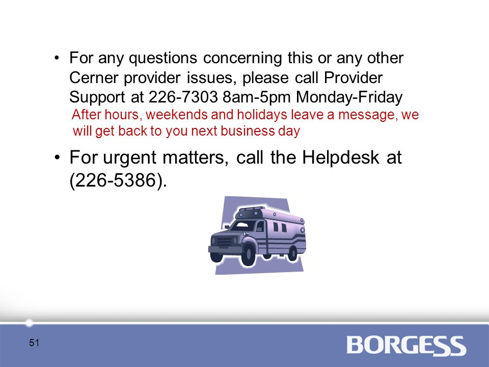 For any questions concerning this or any other Cerner provider issues, please call Provider Support at 226-7303 8am-5pm Monday-Friday After hours, wee