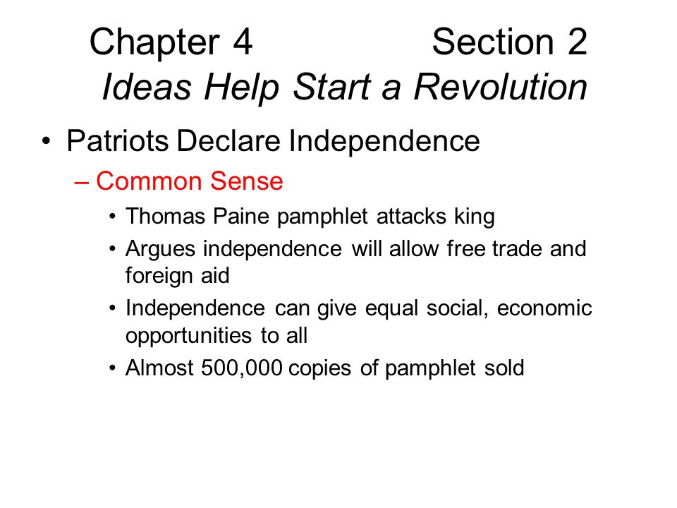 Chapter 4 Section 2 Ideas Help Start a Revolution Patriots Declare Independence –Congress urges each colony to form own government –Congress appoints committee to prepare formal declaration –Virginia lawyer Thomas Jefferson chosen to write it –Declaration of Independence formal statement of separation