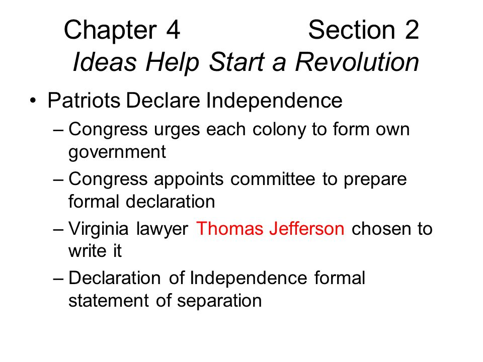 Chapter 4 Section 2 Ideas Help Start a Revolution Patriots Declare Independence –Declaration based on John Locke's ideas –Lists complaints, rights People have natural rights to life, liberty, property People consent to obey a government that protects rights People can resist or overthrow government –All men are created equal – means free citizens are political equals