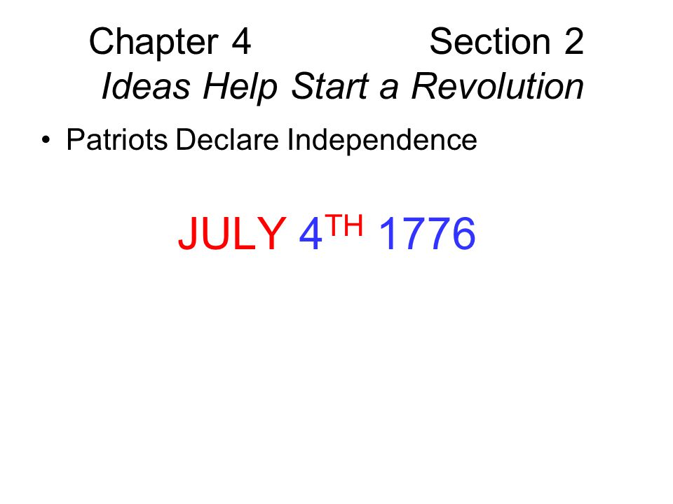 Chapter 4 Section 2 Ideas Help Start a Revolution Americans Choose Sides –Loyalists – oppose independence loyal to Crown for different reasons Work in Government Unaware of events Trust crown to protect rights –Patriots Half the population supports independence Think independence will mean more economic opportunity