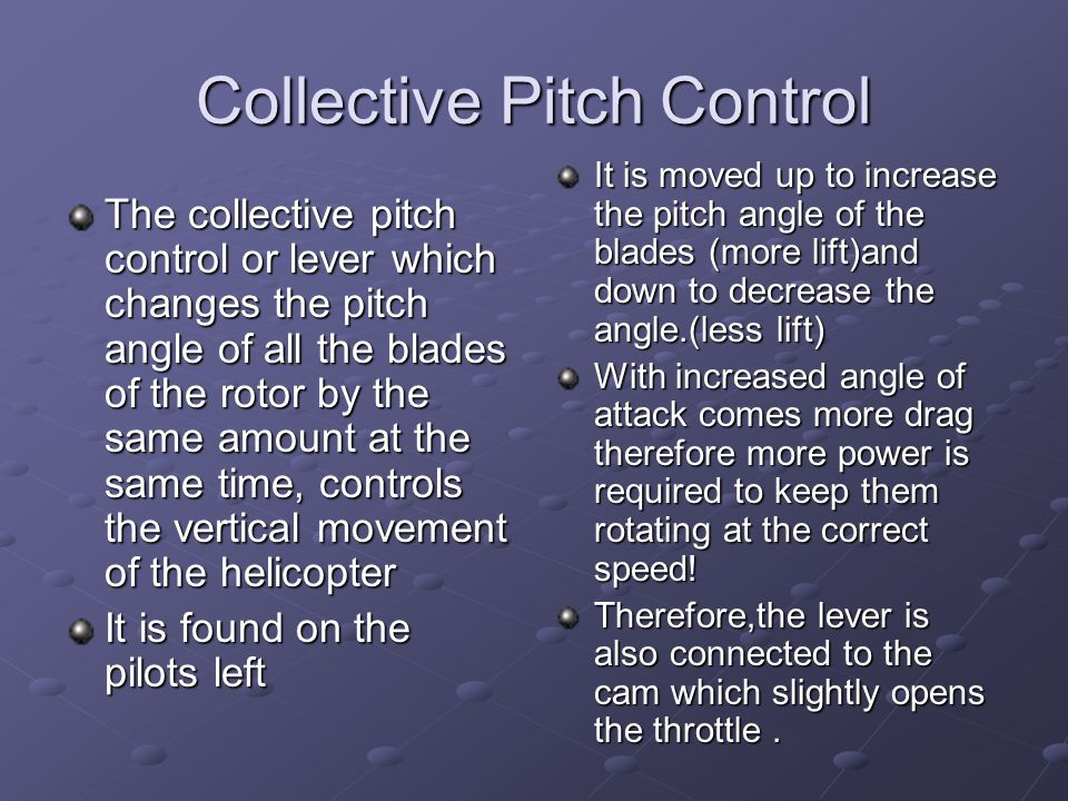 Collective Pitch Control The collective pitch control or lever which changes the pitch angle of all the blades of the rotor by the same amount at the same time, controls the vertical movement of the helicopter It is found on the pilots left It is moved up to increase the pitch angle of the blades (more lift)and down to decrease the angle.(less lift) With increased angle of attack comes more drag therefore more power is required to keep them rotating at the correct speed.
