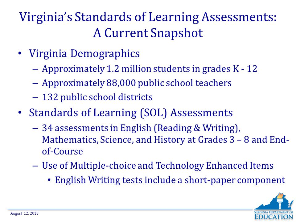 August 12, 2013 Virginia's Standards of Learning Assessments: From Paper/Pencil to Online Tests 2000: Web-based SOL Technology Initiative begins – Emphasized technology, instruction, and assessment – Included a Demonstration or Proof of Concept Phase for online assessments – Existing funding targeted to emphasize school readiness 2001: First operational online SOL tests administered – High schools administered 1,700 online tests in fall 2001 – 3 of 12 EOC tests available in the online format – Optional participation at the division and school levels