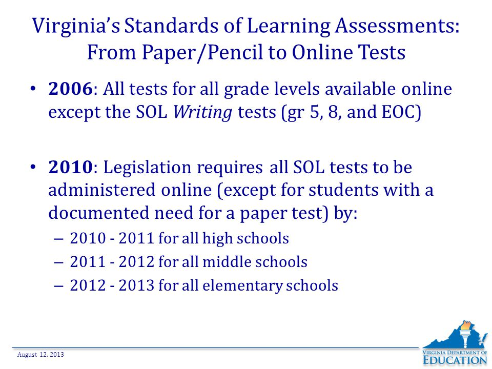 August 12, 2013 Virginia's Standards of Learning Assessments: From Paper/Pencil to Online Tests 2006: All tests for all grade levels available online except the SOL Writing tests (gr 5, 8, and EOC) 2010: Legislation requires all SOL tests to be administered online (except for students with a documented need for a paper test) by: – 2010 - 2011 for all high schools – 2011 - 2012 for all middle schools – 2012 - 2013 for all elementary schools