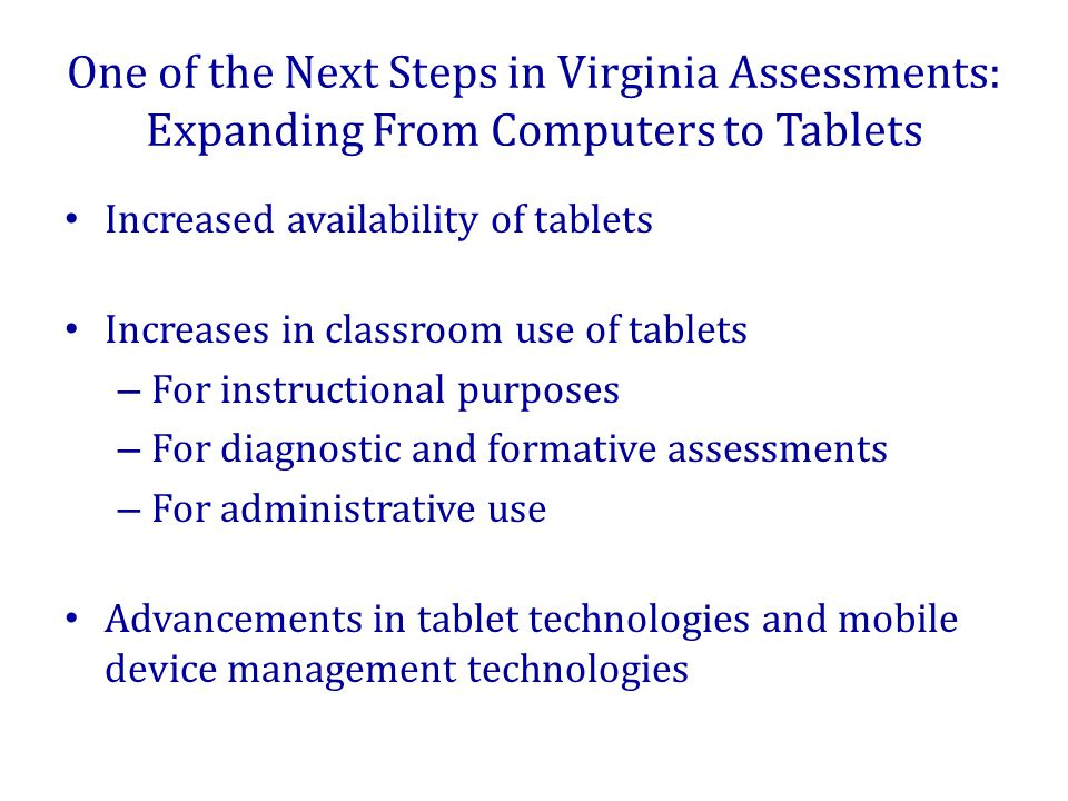 One of the Next Steps in Virginia Assessments: Expanding From Computers to Tablets Various implementation models in schools – Tablets for teachers and administrators – Tablets for special projects or programs – Classroom sets of tablets – One-to-one tablet initiatives A growing body of research about tablets in education