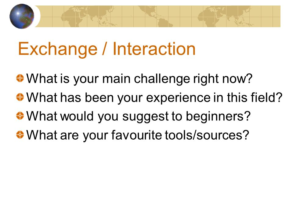 Exchange / Interaction What is your main challenge right now? What has been your experience in this field? What would you suggest to beginners? What a