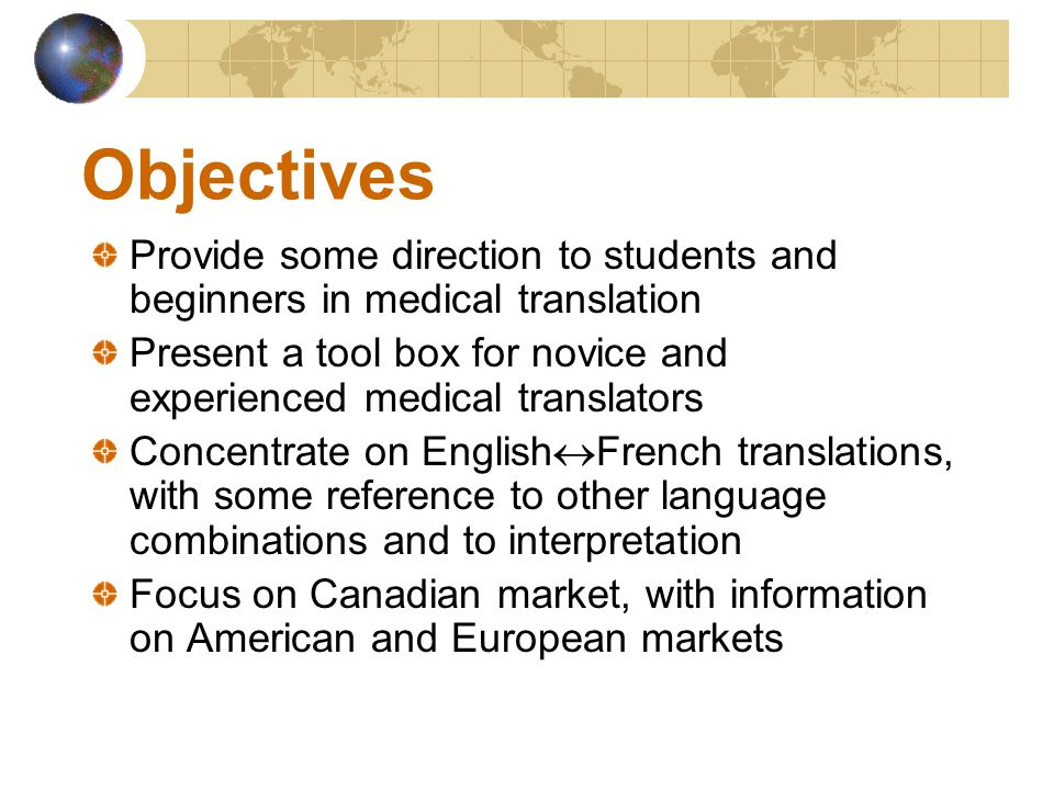 Objectives Provide some direction to students and beginners in medical translation Present a tool box for novice and experienced medical translators Concentrate on English  French translations, with some reference to other language combinations and to interpretation Focus on Canadian market, with information on American and European markets