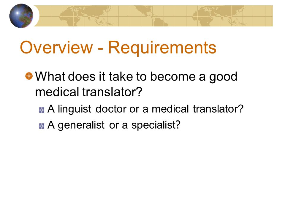 Overview - Requirements What does it take to become a good medical translator.