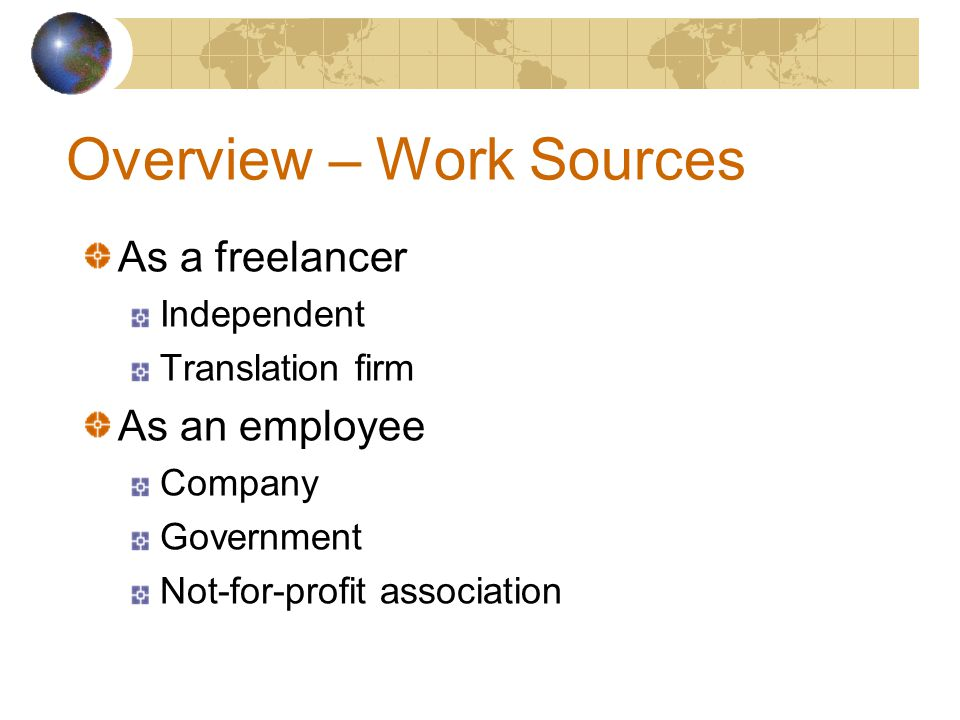 Overview – Work Sources As a freelancer Independent Translation firm As an employee Company Government Not-for-profit association