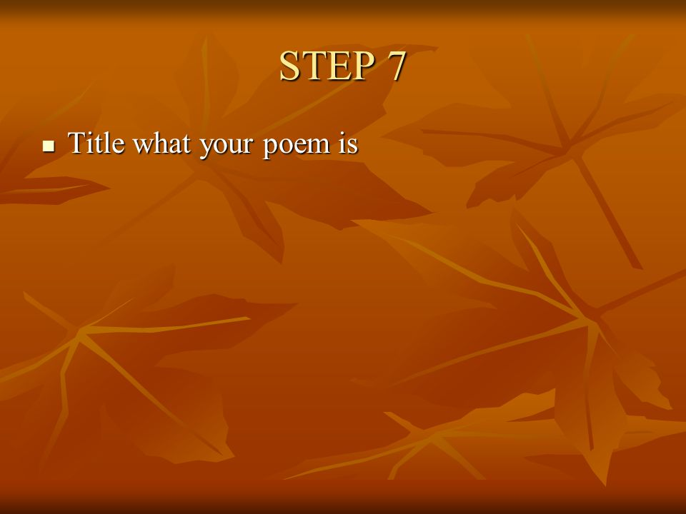 STEP 7 Title what your poem is Title what your poem is
