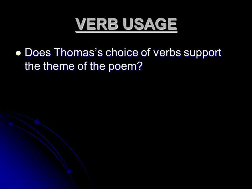 VERB USAGE Does Thomas's choice of verbs support the theme of the poem? Does Thomas's choice of verbs support the theme of the poem?