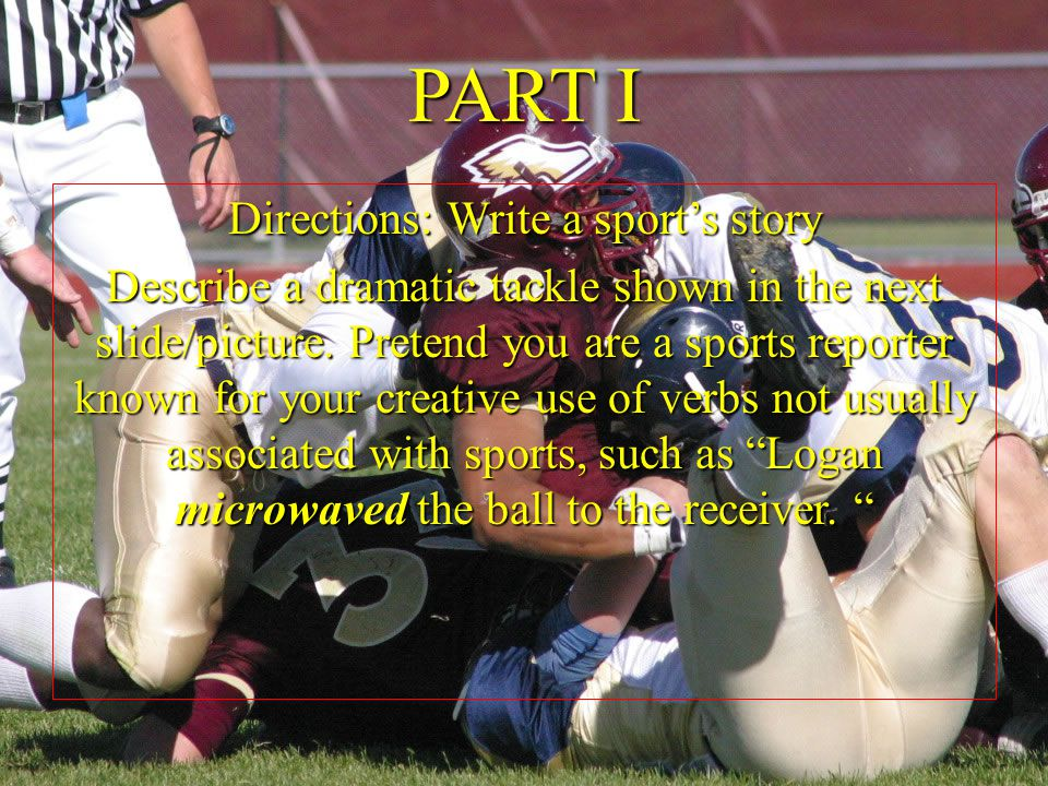 Vivid Verbs Short Story Revision Directions: Write a sport's story Describe a dramatic tackle shown in the next slide/picture. Pretend you are a sport