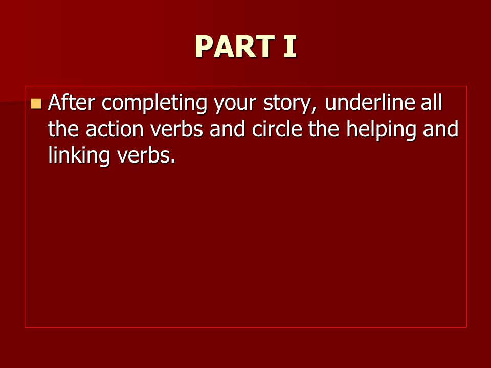 PART I After completing your story, underline all the action verbs and circle the helping and linking verbs. After completing your story, underline al