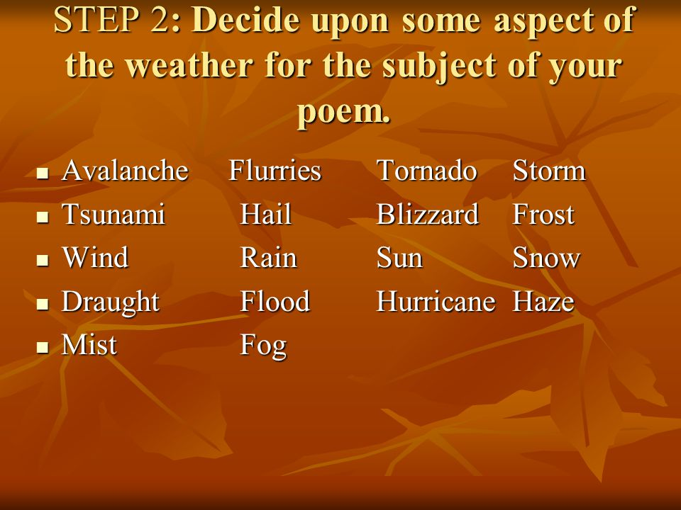 STEP 2: Decide upon some aspect of the weather for the subject of your poem. Avalanche FlurriesTornadoStorm Avalanche FlurriesTornadoStorm Tsunami Hai