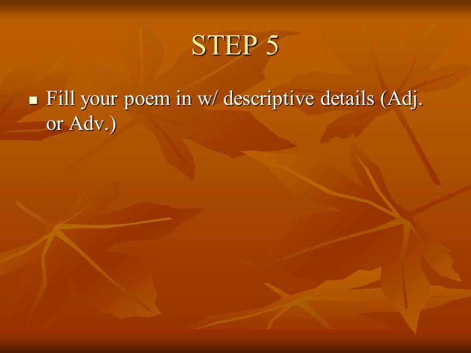 STEP 5 Fill your poem in w/ descriptive details (Adj. or Adv.) Fill your poem in w/ descriptive details (Adj. or Adv.)
