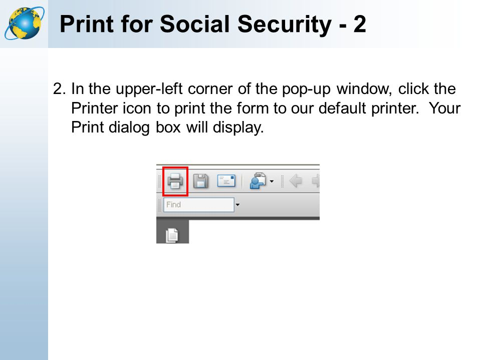 Print for Social Security - 2 2.In the upper-left corner of the pop-up window, click the Printer icon to print the form to our default printer. Your P