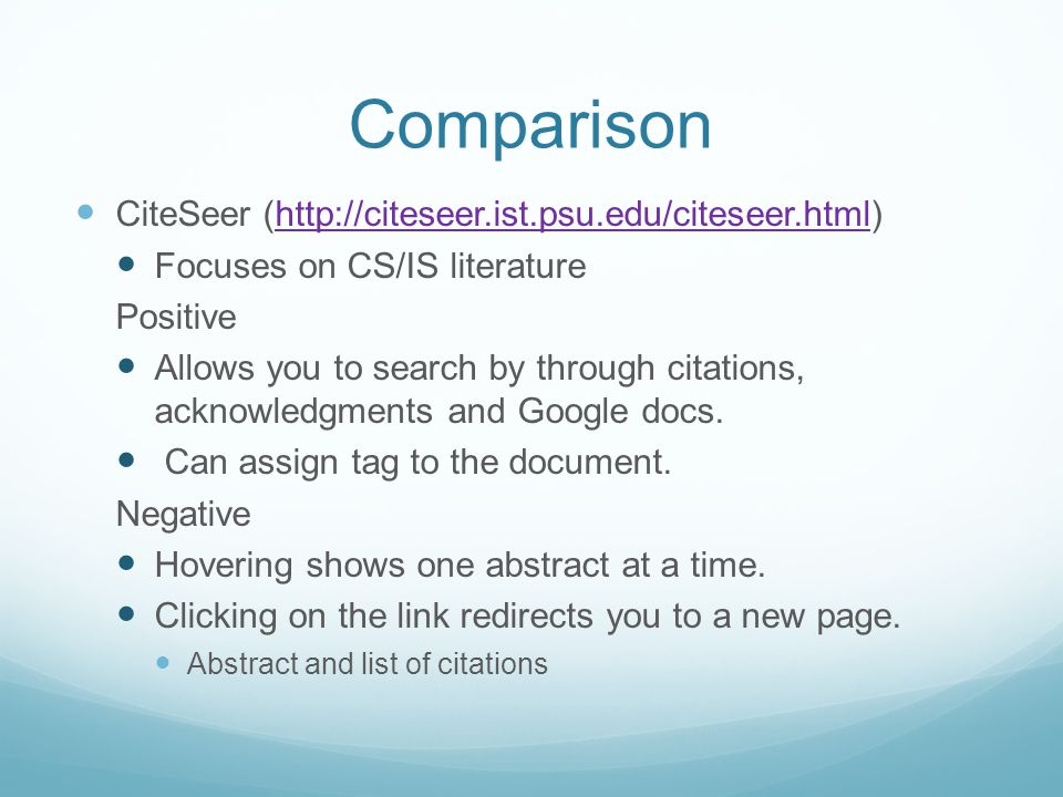 Comparison CiteSeer (http://citeseer.ist.psu.edu/citeseer.html)http://citeseer.ist.psu.edu/citeseer.html Focuses on CS/IS literature Positive Allows you to search by through citations, acknowledgments and Google docs.