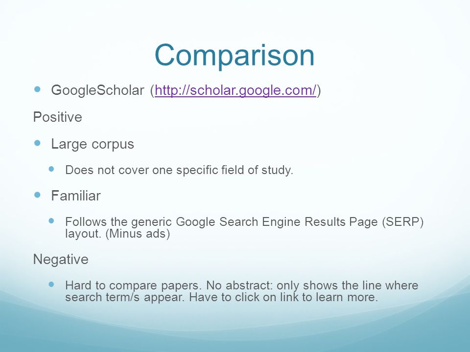Comparison GoogleScholar (http://scholar.google.com/)http://scholar.google.com/ Positive Large corpus Does not cover one specific field of study.