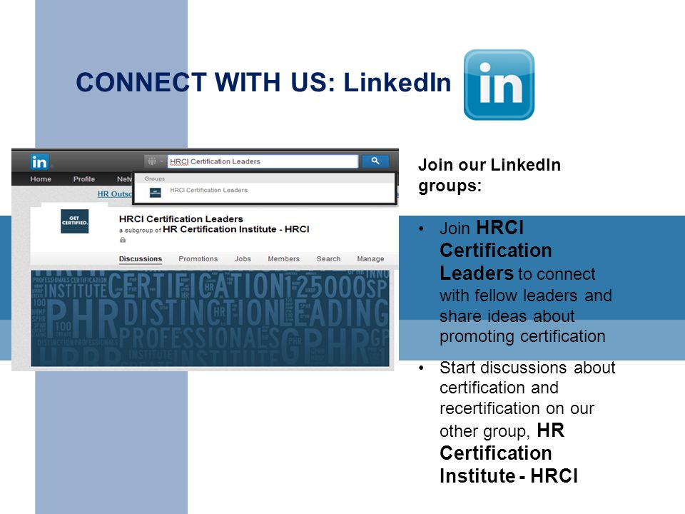 CONNECT WITH US: LinkedIn Join our LinkedIn groups: Join HRCI Certification Leaders to connect with fellow leaders and share ideas about promoting certification Start discussions about certification and recertification on our other group, HR Certification Institute - HRCI