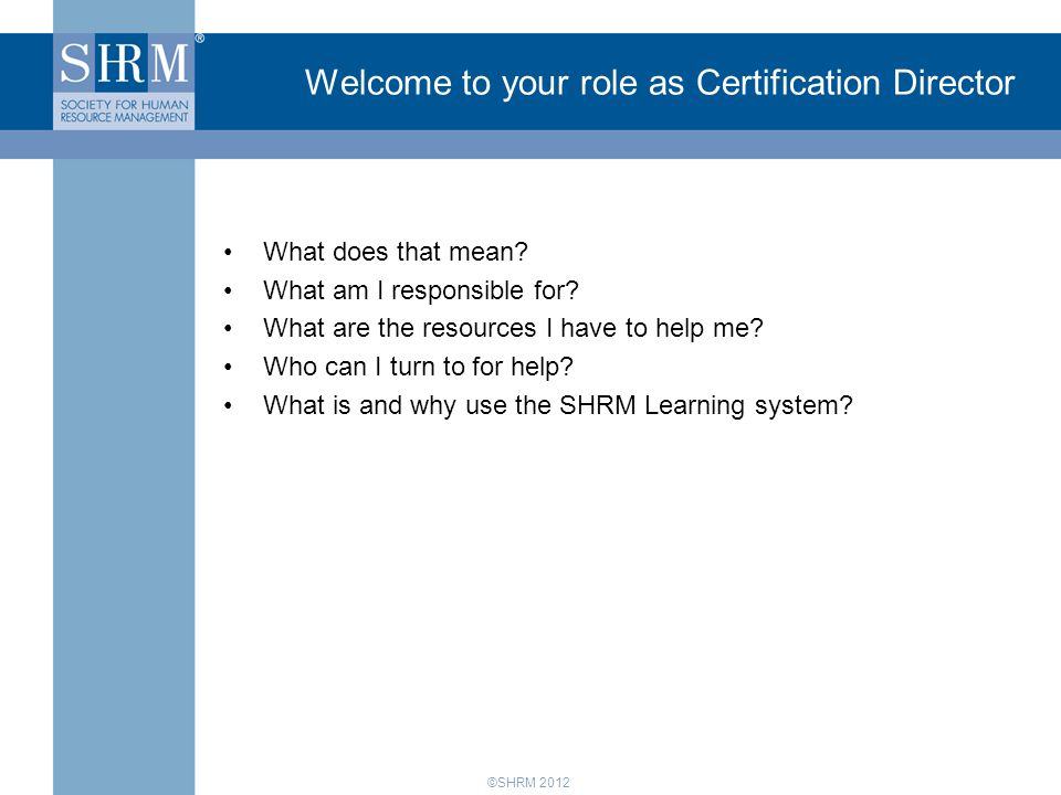 Certification is a CLA C ore L eadership A rea = a focus area for SHRM Certification Membership Government Affairs Diversity College Relations Workforce Readiness SHRM Foundation