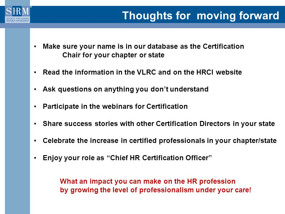 Thoughts for moving forward Make sure your name is in our database as the Certification Chair for your chapter or state Read the information in the VLRC and on the HRCI website Ask questions on anything you don't understand Participate in the webinars for Certification Share success stories with other Certification Directors in your state Celebrate the increase in certified professionals in your chapter/state Enjoy your role as Chief HR Certification Officer What an impact you can make on the HR profession by growing the level of professionalism under your care!
