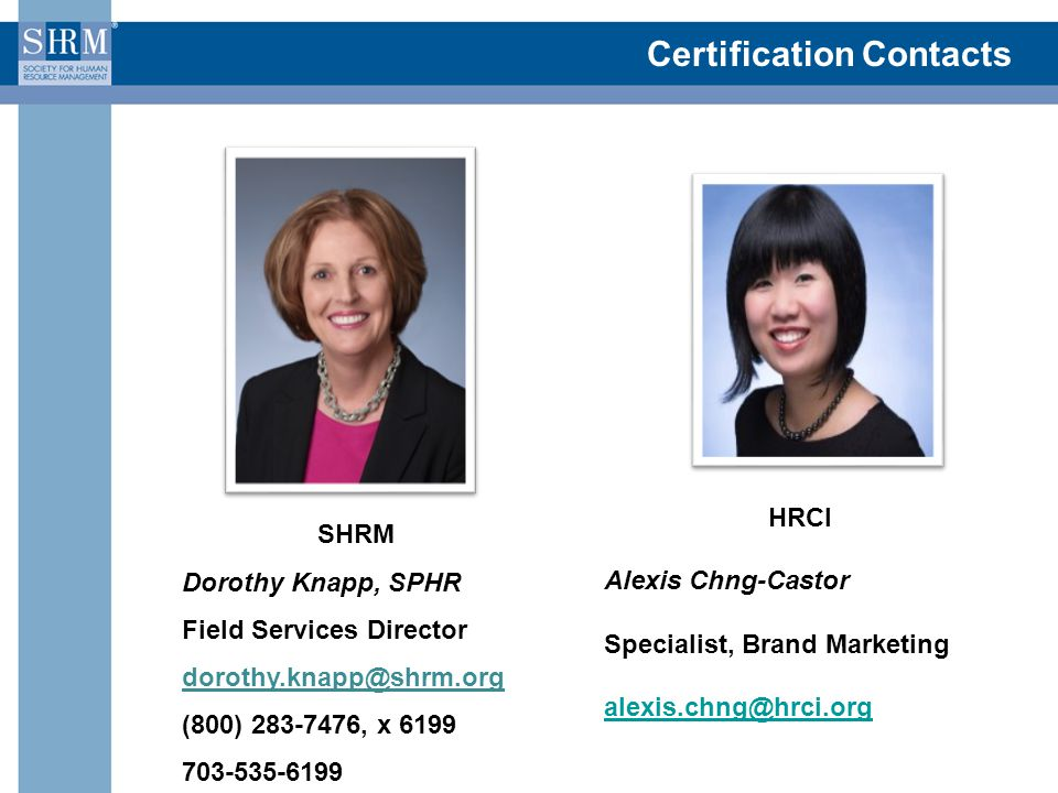 Certification Contacts SHRM Dorothy Knapp, SPHR Field Services Director dorothy.knapp@shrm.org (800) 283-7476, x 6199 703-535-6199 HRCI Alexis Chng-Castor Specialist, Brand Marketing alexis.chng@hrci.org