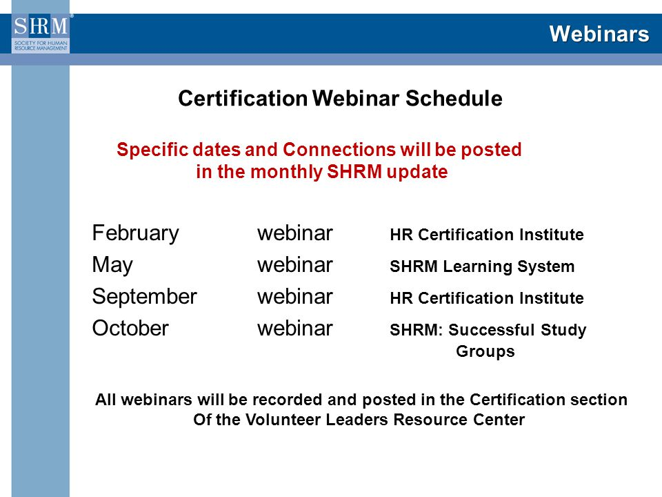 Webinars February webinar HR Certification Institute May webinar SHRM Learning System September webinar HR Certification Institute October webinar SHRM: Successful Study Groups Specific dates and Connections will be posted in the monthly SHRM update Certification Webinar Schedule All webinars will be recorded and posted in the Certification section Of the Volunteer Leaders Resource Center