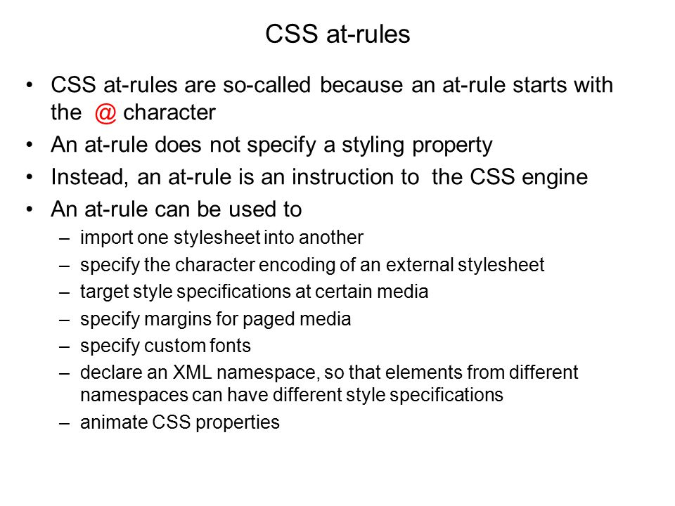 CSS at-rules are so-called because an at-rule starts with the @ character An at-rule does not specify a styling property Instead, an at-rule is an instruction to the CSS engine An at-rule can be used to –import one stylesheet into another –specify the character encoding of an external stylesheet –target style specifications at certain media –specify margins for paged media –specify custom fonts –declare an XML namespace, so that elements from different namespaces can have different style specifications –animate CSS properties