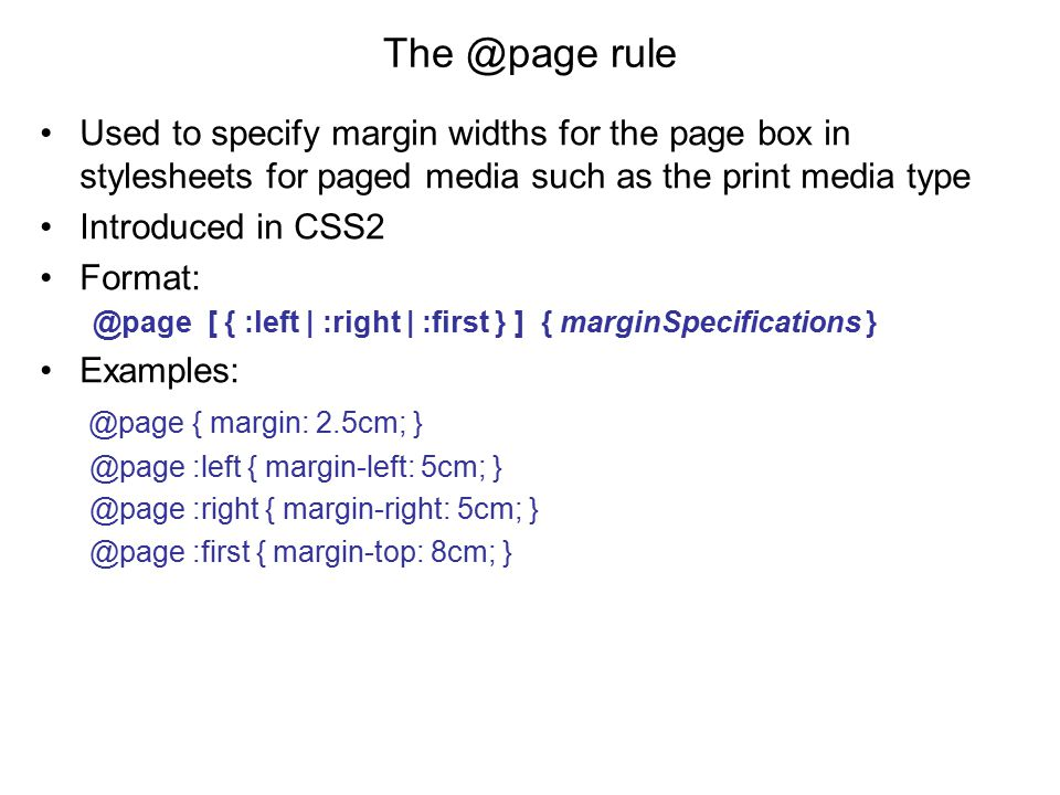 The @page rule Used to specify margin widths for the page box in stylesheets for paged media such as the print media type Introduced in CSS2 Format: @page [ { :left | :right | :first } ] { marginSpecifications } Examples: @page { margin: 2.5cm; } @page :left { margin-left: 5cm; } @page :right { margin-right: 5cm; } @page :first { margin-top: 8cm; }