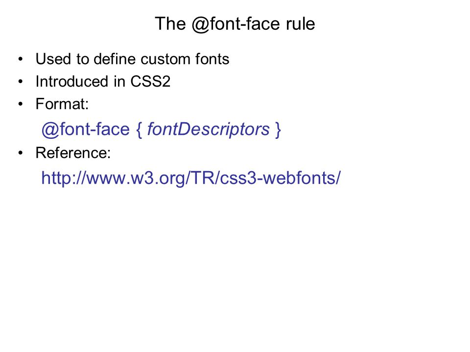 The @font-face rule Used to define custom fonts Introduced in CSS2 Format: @font-face { fontDescriptors } Reference: http://www.w3.org/TR/css3-webfonts/