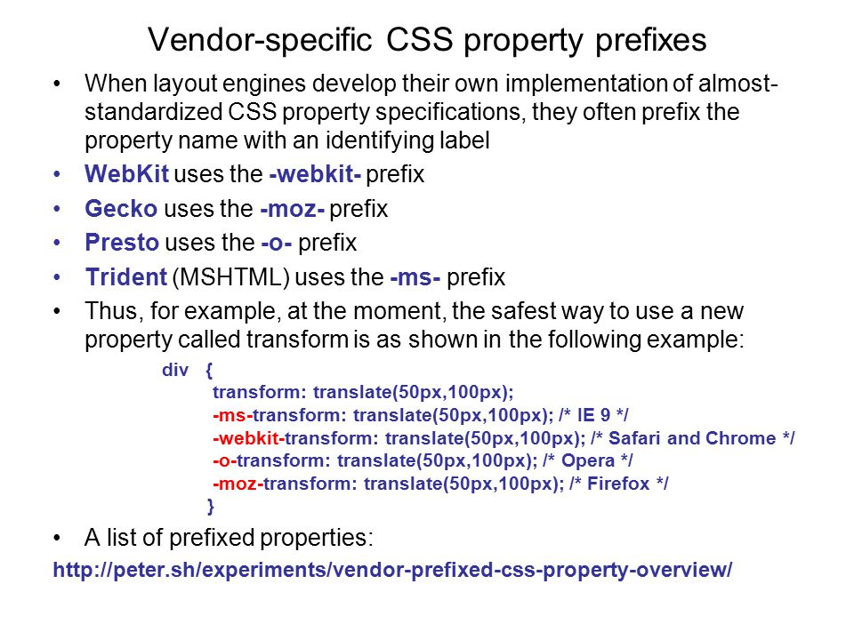 Vendor-specific CSS property prefixes When layout engines develop their own implementation of almost- standardized CSS property specifications, they often prefix the property name with an identifying label WebKit uses the -webkit- prefix Gecko uses the -moz- prefix Presto uses the -o- prefix Trident (MSHTML) uses the -ms- prefix Thus, for example, at the moment, the safest way to use a new property called transform is as shown in the following example: div { transform: translate(50px,100px); -ms-transform: translate(50px,100px); /* IE 9 */ -webkit-transform: translate(50px,100px); /* Safari and Chrome */ -o-transform: translate(50px,100px); /* Opera */ -moz-transform: translate(50px,100px); /* Firefox */ } A list of prefixed properties: http://peter.sh/experiments/vendor-prefixed-css-property-overview/
