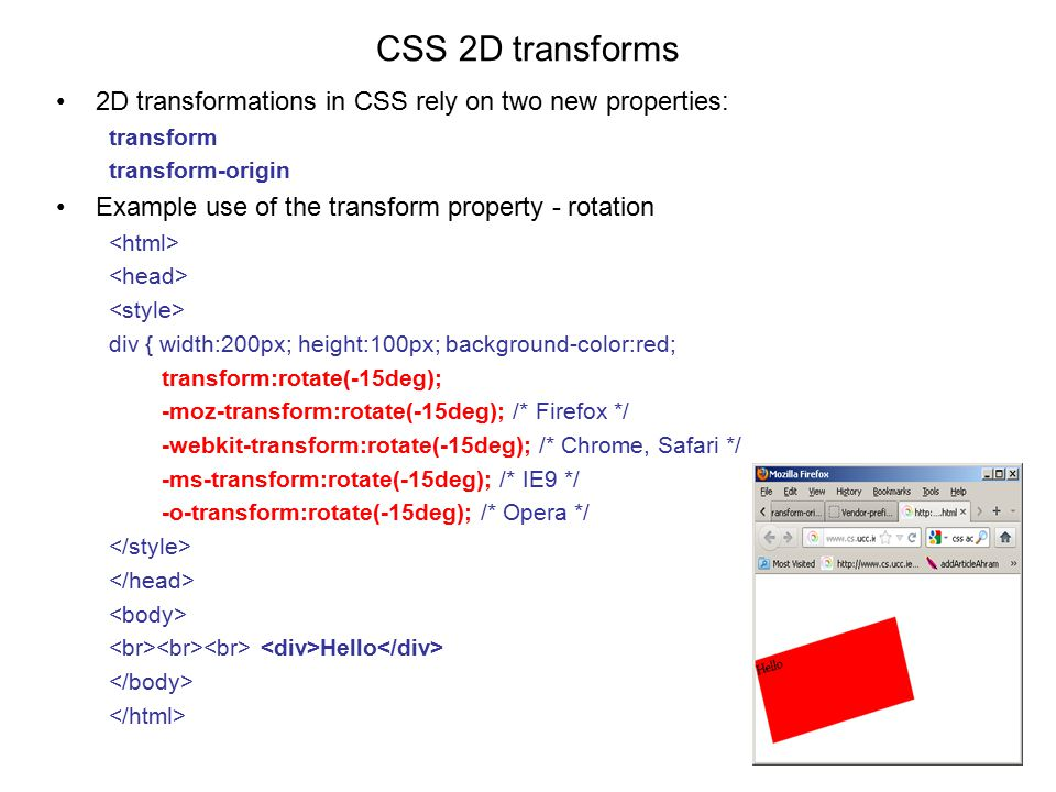 CSS 2D transforms 2D transformations in CSS rely on two new properties: transform transform-origin Example use of the transform property - rotation div { width:200px; height:100px; background-color:red; transform:rotate(-15deg); -moz-transform:rotate(-15deg); /* Firefox */ -webkit-transform:rotate(-15deg); /* Chrome, Safari */ -ms-transform:rotate(-15deg); /* IE9 */ -o-transform:rotate(-15deg); /* Opera */ } Hello