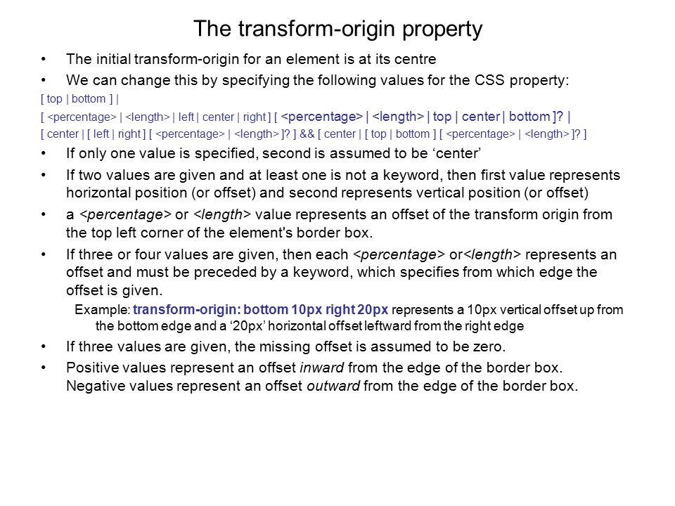 The transform-origin property The initial transform-origin for an element is at its centre We can change this by specifying the following values for the CSS property: [ top | bottom ] | [ | | left | center | right ] [ | | top | center | bottom ].