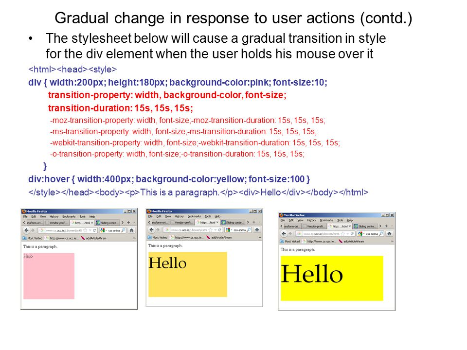 Gradual change in response to user actions (contd.) The stylesheet below will cause a gradual transition in style for the div element when the user holds his mouse over it div { width:200px; height:180px; background-color:pink; font-size:10; transition-property: width, background-color, font-size; transition-duration: 15s, 15s, 15s; -moz-transition-property: width, font-size;-moz-transition-duration: 15s, 15s, 15s; -ms-transition-property: width, font-size;-ms-transition-duration: 15s, 15s, 15s; -webkit-transition-property: width, font-size;-webkit-transition-duration: 15s, 15s, 15s; -o-transition-property: width, font-size;-o-transition-duration: 15s, 15s, 15s; } div:hover { width:400px; background-color:yellow; font-size:100 } This is a paragraph.