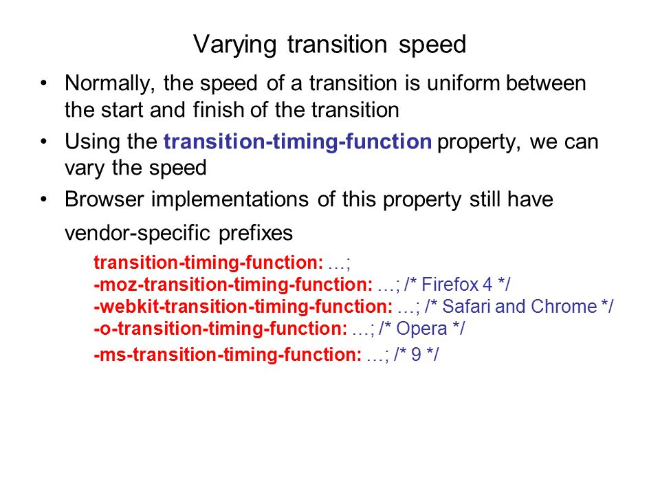 Varying transition speed Normally, the speed of a transition is uniform between the start and finish of the transition Using the transition-timing-function property, we can vary the speed Browser implementations of this property still have vendor-specific prefixes transition-timing-function: …; -moz-transition-timing-function: …; /* Firefox 4 */ -webkit-transition-timing-function: …; /* Safari and Chrome */ -o-transition-timing-function: …; /* Opera */ -ms-transition-timing-function: …; /* 9 */