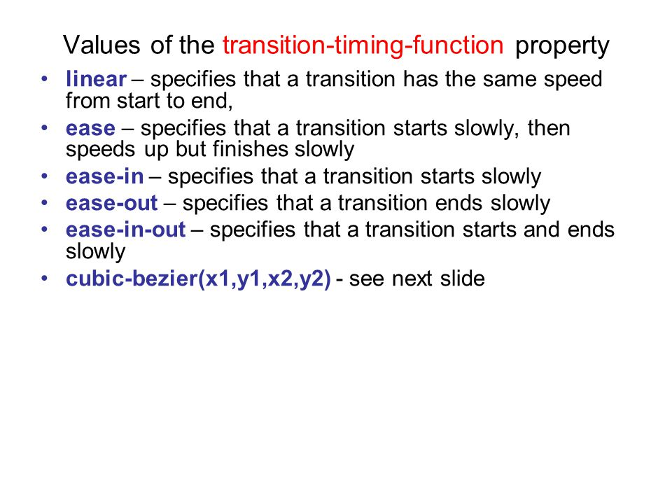 Values of the transition-timing-function property linear – specifies that a transition has the same speed from start to end, ease – specifies that a transition starts slowly, then speeds up but finishes slowly ease-in – specifies that a transition starts slowly ease-out – specifies that a transition ends slowly ease-in-out – specifies that a transition starts and ends slowly cubic-bezier(x1,y1,x2,y2) - see next slide