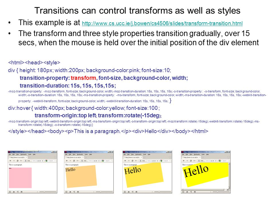 Transitions can control transforms as well as styles This example is at http://www.cs.ucc.ie/j.bowen/cs4506/slides/transform-transition.html http://www.cs.ucc.ie/j.bowen/cs4506/slides/transform-transition.html The transform and three style properties transition gradually, over 15 secs, when the mouse is held over the initial position of the div element div { height: 180px; width:200px; background-color:pink; font-size:10; transition-property: transform, font-size, background-color, width; transition-duration: 15s, 15s, 15s,15s; -moz-transition-property: -moz-transform, font-size; background-color, width;-moz-transition-duration: 15s, 15s, 15s, 15s;-o-transition-property: -o-transform, font-size; background-color, width;-o-transition-duration: 15s, 15s, 15s, 15s;-ms-transition-property: -ms-transform, font-size; background-color, width;-ms-transition-duration: 15s, 15s, 15s, 15s;-webkit-transition- property: -webkit-transform, font-size; background-color, width; -webkit-transition-duration: 15s, 15s, 15s, 15s; } div:hover { width:400px; background-color:yellow; font-size:100 ; transform-origin:top left ; transform:rotate(-15deg ); -moz-transform-origin:top left;-webkit-transform-origin:top left;-ms-transform-origin:top left;-o-transform-origin:top left;-moz-transform:rotate(-15deg);-webkit-transform:rotate(-15deg);-ms- transform:rotate(-15deg); -o-transform:rotate(-15deg);} This is a paragraph.