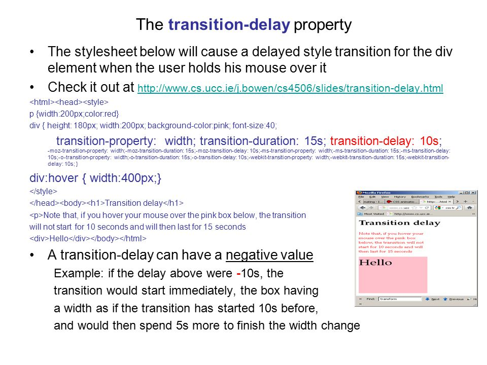 The transition-delay property The stylesheet below will cause a delayed style transition for the div element when the user holds his mouse over it Check it out at http://www.cs.ucc.ie/j.bowen/cs4506/slides/transition-delay.html http://www.cs.ucc.ie/j.bowen/cs4506/slides/transition-delay.html p {width:200px;color:red} div { height: 180px; width:200px; background-color:pink; font-size:40; transition-property: width; transition-duration: 15s; transition-delay: 10s; -moz-transition-property: width;-moz-transition-duration: 15s;-moz-transition-delay: 10s;-ms-transition-property: width;-ms-transition-duration: 15s;-ms-transition-delay: 10s;-o-transition-property: width;-o-transition-duration: 15s;-o-transition-delay: 10s;-webkit-transition-property: width;-webkit-transition-duration: 15s;-webkit-transition- delay: 10s; } div:hover { width:400px;} Transition delay Note that, if you hover your mouse over the pink box below, the transition will not start for 10 seconds and will then last for 15 seconds Hello A transition-delay can have a negative value Example: if the delay above were -10s, the transition would start immediately, the box having a width as if the transition has started 10s before, and would then spend 5s more to finish the width change