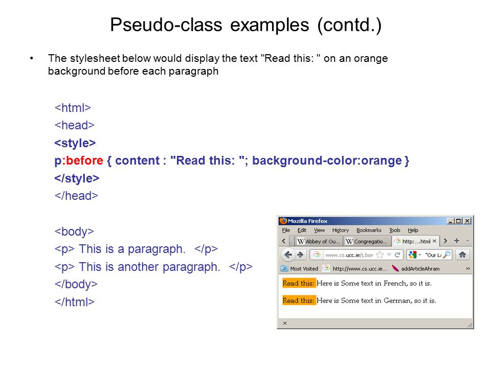 Pseudo-class examples (contd.) The stylesheet below would display the text Read this: on an orange background before each paragraph p:before { content : Read this: ; background-color:orange } This is a paragraph.