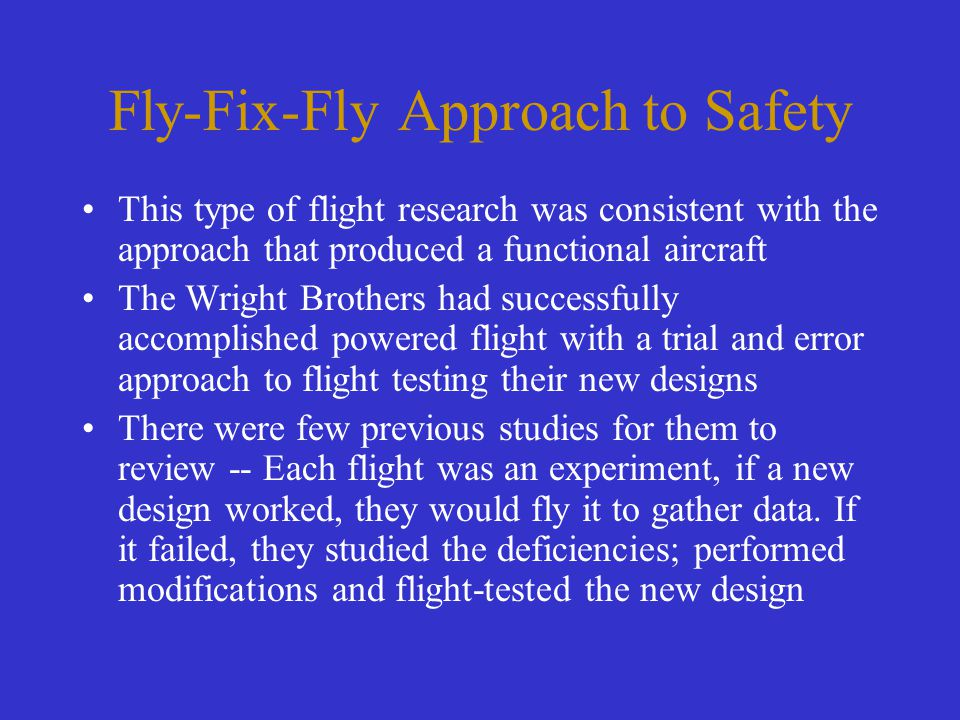 Fly-Fix-Fly Approach to Safety This type of flight research was consistent with the approach that produced a functional aircraft The Wright Brothers h