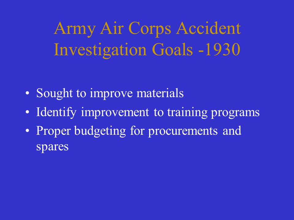 Army Air Corps Accident Investigation Goals -1930 Sought to improve materials Identify improvement to training programs Proper budgeting for procureme
