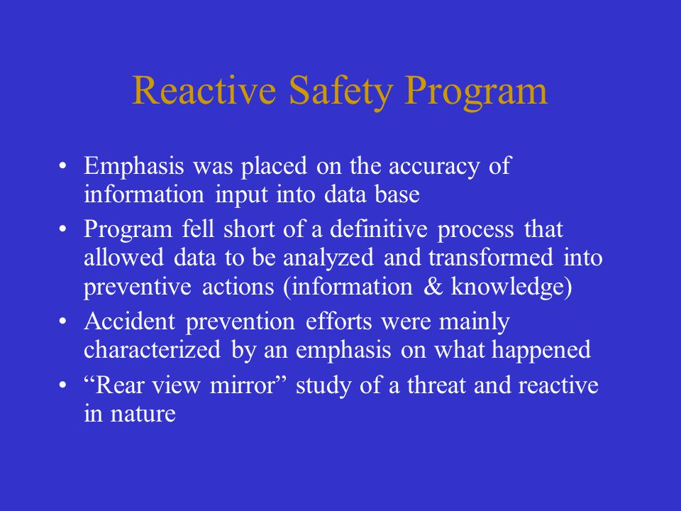 Reactive Safety Program Emphasis was placed on the accuracy of information input into data base Program fell short of a definitive process that allowe