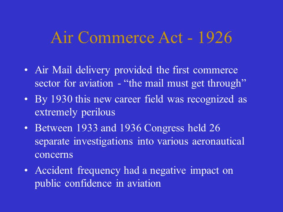 "Air Commerce Act - 1926 Air Mail delivery provided the first commerce sector for aviation - ""the mail must get through"" By 1930 this new career field"