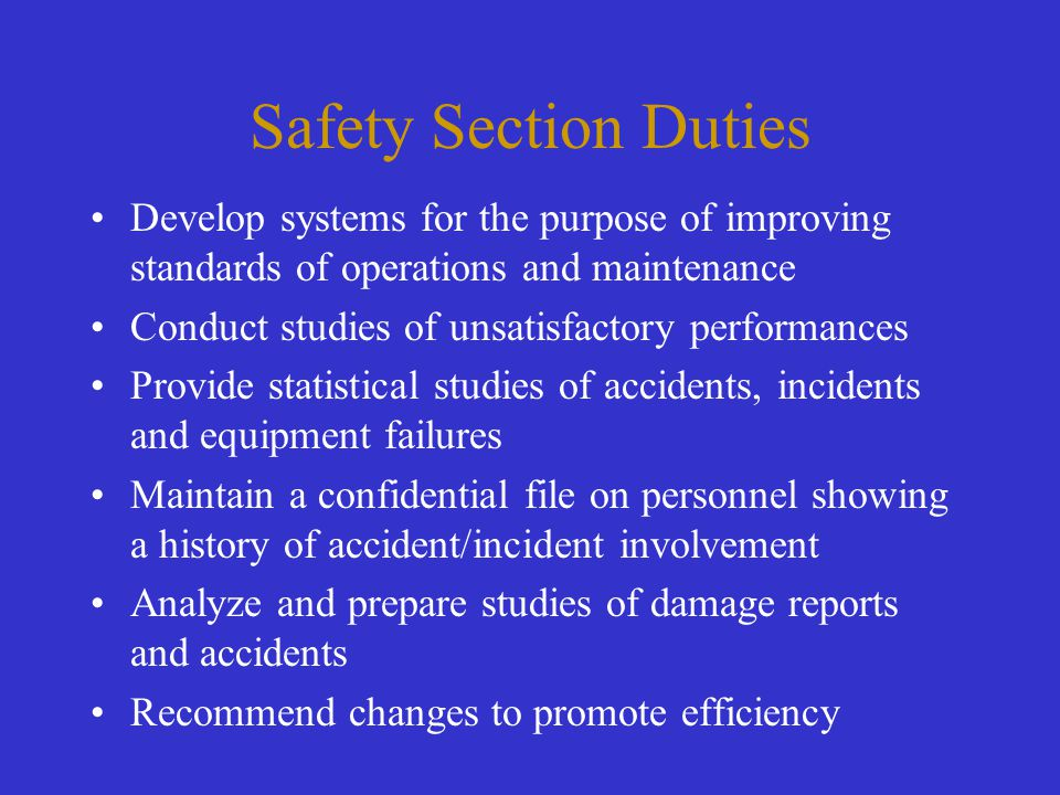 Safety Section Duties Develop systems for the purpose of improving standards of operations and maintenance Conduct studies of unsatisfactory performan