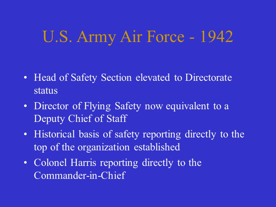 U.S. Army Air Force - 1942 Head of Safety Section elevated to Directorate status Director of Flying Safety now equivalent to a Deputy Chief of Staff H