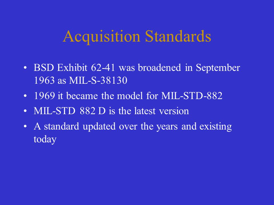 Acquisition Standards BSD Exhibit 62-41 was broadened in September 1963 as MIL-S-38130 1969 it became the model for MIL-STD-882 MIL-STD 882 D is the l