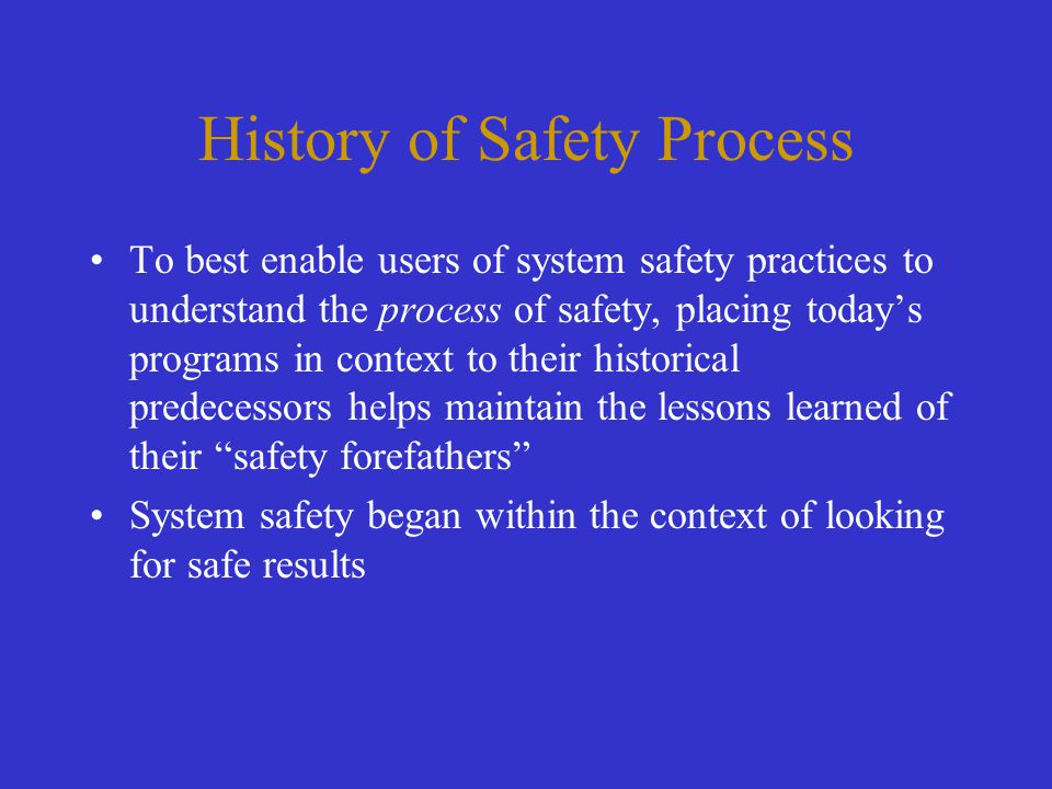 History of Safety Process To best enable users of system safety practices to understand the process of safety, placing today's programs in context to