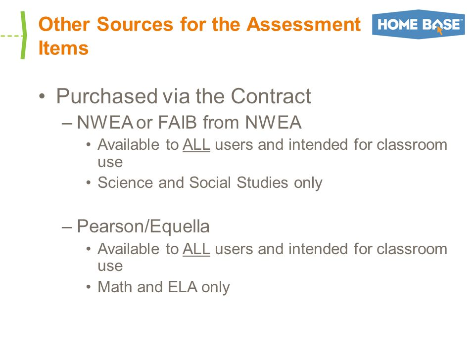 Other Sources for the Assessment Items Purchased via the Contract –NWEA or FAIB from NWEA Available to ALL users and intended for classroom use Science and Social Studies only –Pearson/Equella Available to ALL users and intended for classroom use Math and ELA only